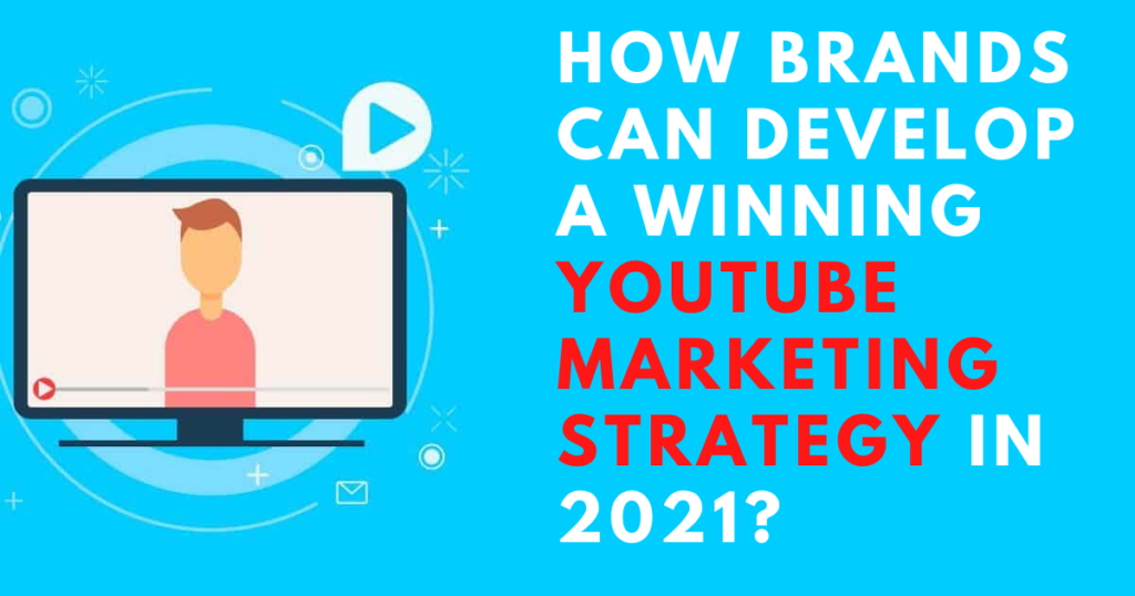 How Brands Can Develop a Winning YouTube Marketing Strategy in 2021?